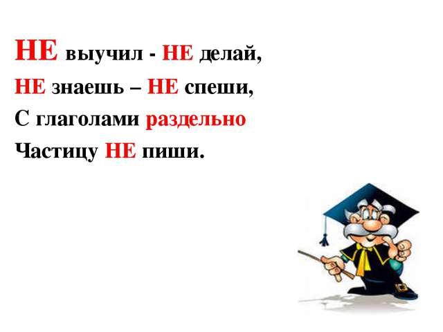 НЕ выучил - НЕ делай, НЕ знаешь – НЕ спеши, С глаголами раздельно Частицу НЕ...