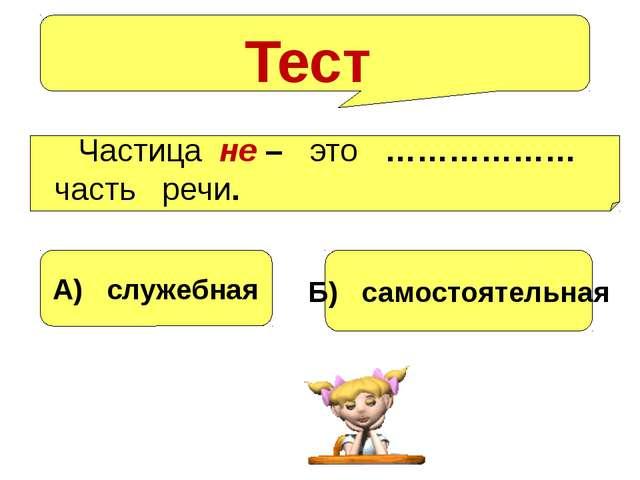 Тест Частица не – это ……………… часть речи. А) служебная Б) самостоятельная