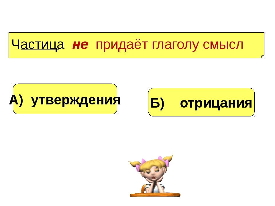А) утверждения Б) отрицания Частица не придаёт глаголу смысл