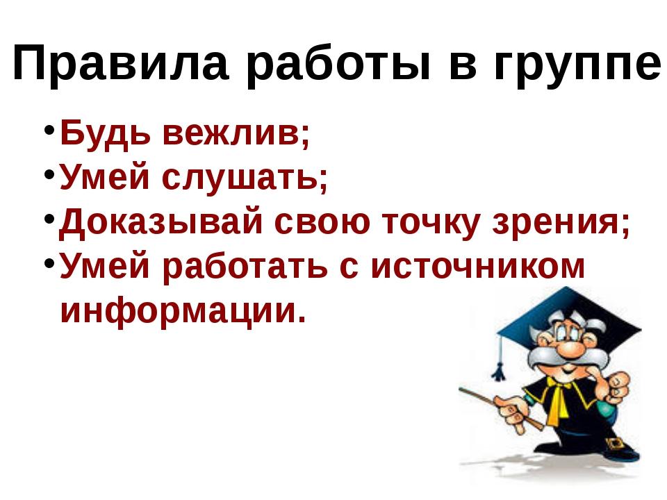 Правила работы в группе: Будь вежлив; Умей слушать; Доказывай свою точку зрен...