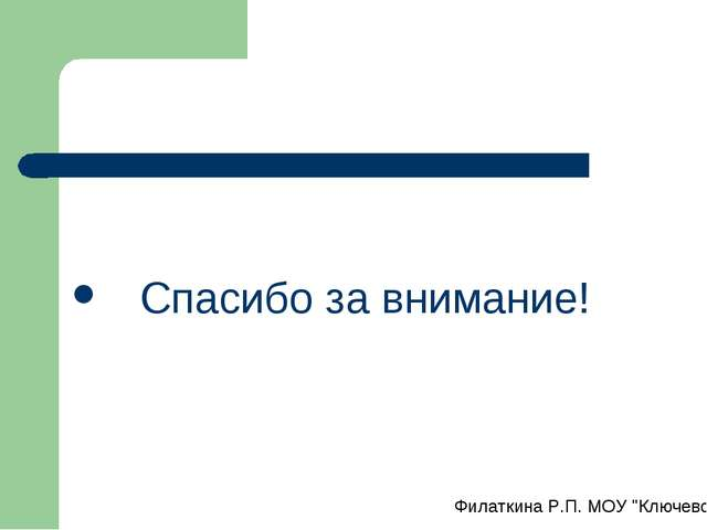 """Спасибо за внимание! Филаткина Р.П. МОУ """"Ключевская СОШ № 2"""""""