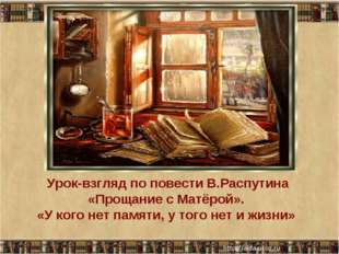 Урок-взгляд по повести В.Распутина «Прощание с Матёрой». «У кого нет памяти,