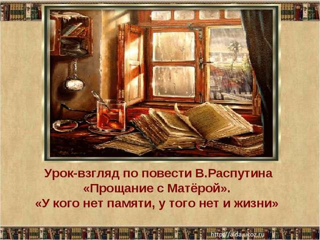 Урок-взгляд по повести В.Распутина «Прощание с Матёрой». «У кого нет памяти,...