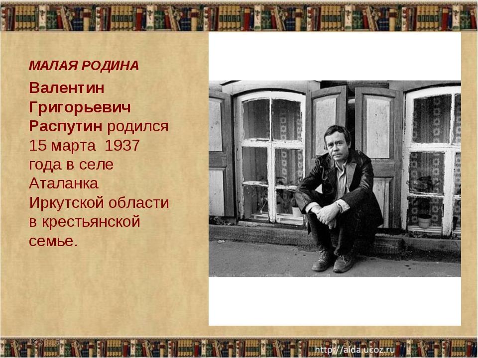 МАЛАЯ РОДИНА Валентин Григорьевич Распутин родился 15 марта 1937 года в селе...