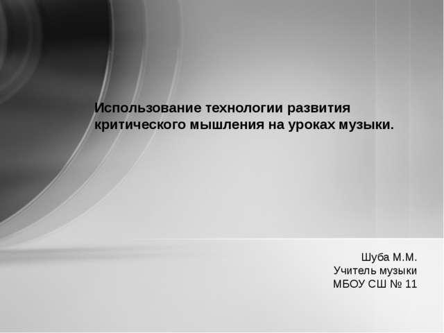 Шуба М.М. Учитель музыки МБОУ СШ № 11 Использование технологии развития крити...