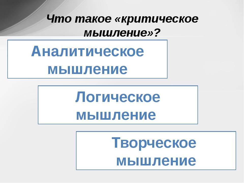 Что такое «критическое мышление»? Аналитическое мышление Логическое мышление...