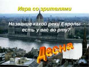 Игра со зрителями Название какой реки Европы есть у вас во рту?