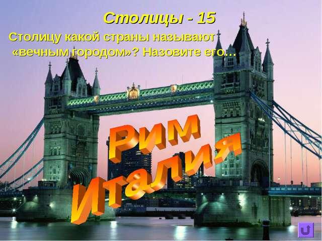 Столицы - 15 Столицу какой страны называют «вечным городом»? Назовите его…