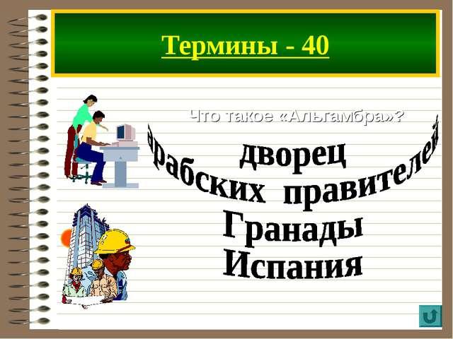 Термины - 40 Что такое «Альгамбра»?