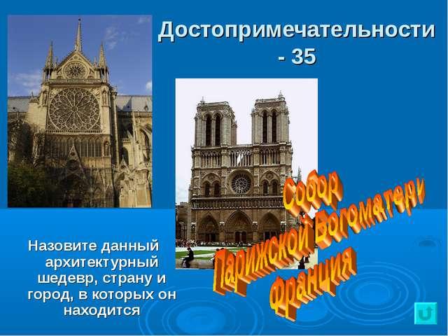 Достопримечательности - 35 Назовите данный архитектурный шедевр, страну и гор...