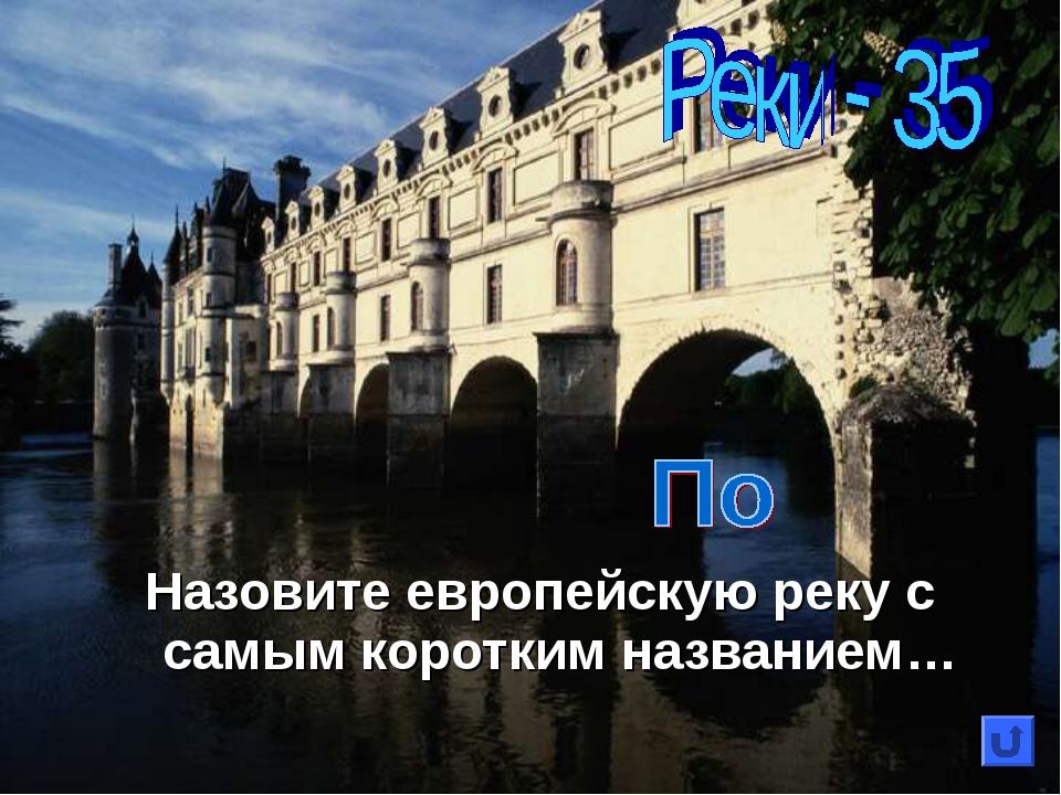 Назовите европейскую реку с самым коротким названием…