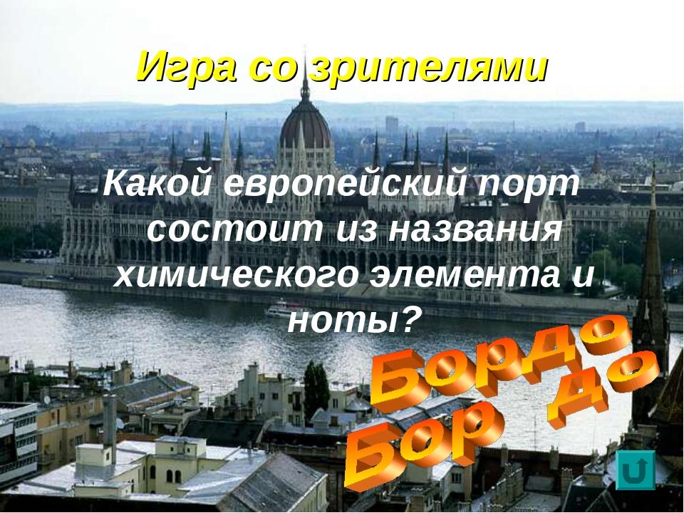 Игра со зрителями Какой европейский порт состоит из названия химического элем...