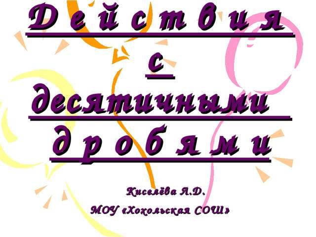 5 класс Тема: Д е й с т в и я с десятичными д р о б я м и Киселёва Л.Д. МОУ «...