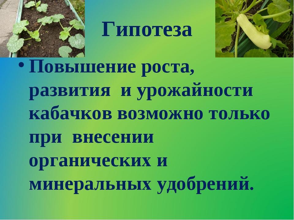 Гипотеза Повышение роста, развития и урожайности кабачков возможно только при...