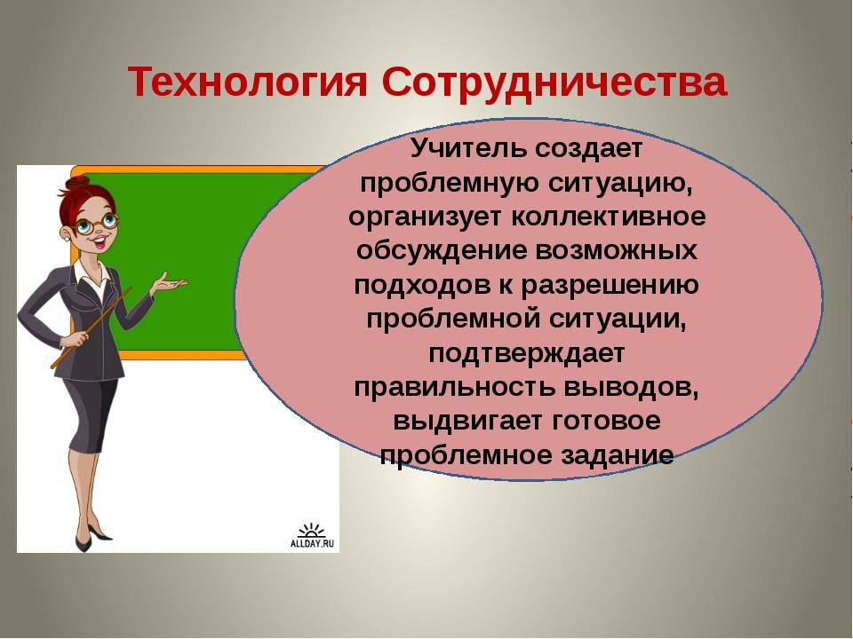 Технология Сотрудничества Учитель создает проблемную ситуацию, организует кол...