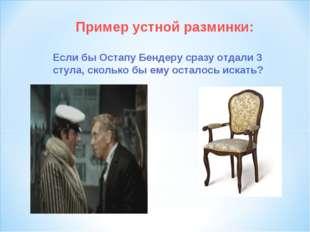 Пример устной разминки: Если бы Остапу Бендеру сразу отдали 3 стула, сколько