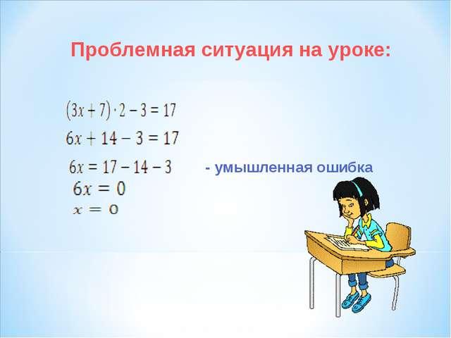 Проблемная ситуация на уроке: - умышленная ошибка
