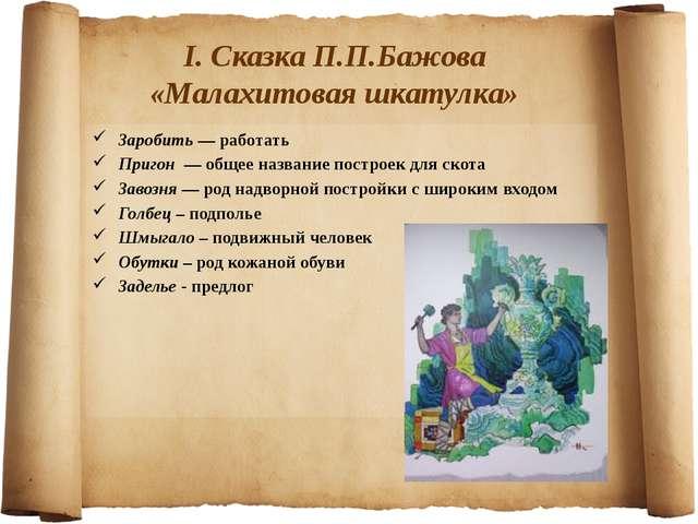 I. Сказка П.П.Бажова «Малахитовая шкатулка» Заробить — работать Пригон — общ...