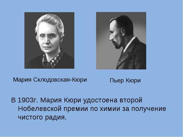 В 1903г. Мария Кюри удостоена второй Нобелевской премии по химии за получение...