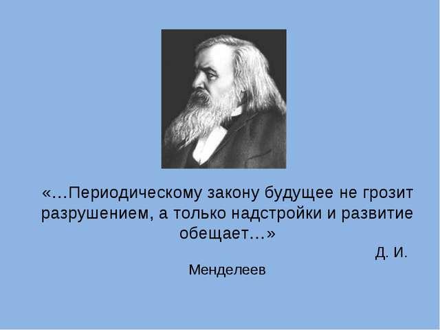 «…Периодическому закону будущее не грозит разрушением, а только надстройки и...