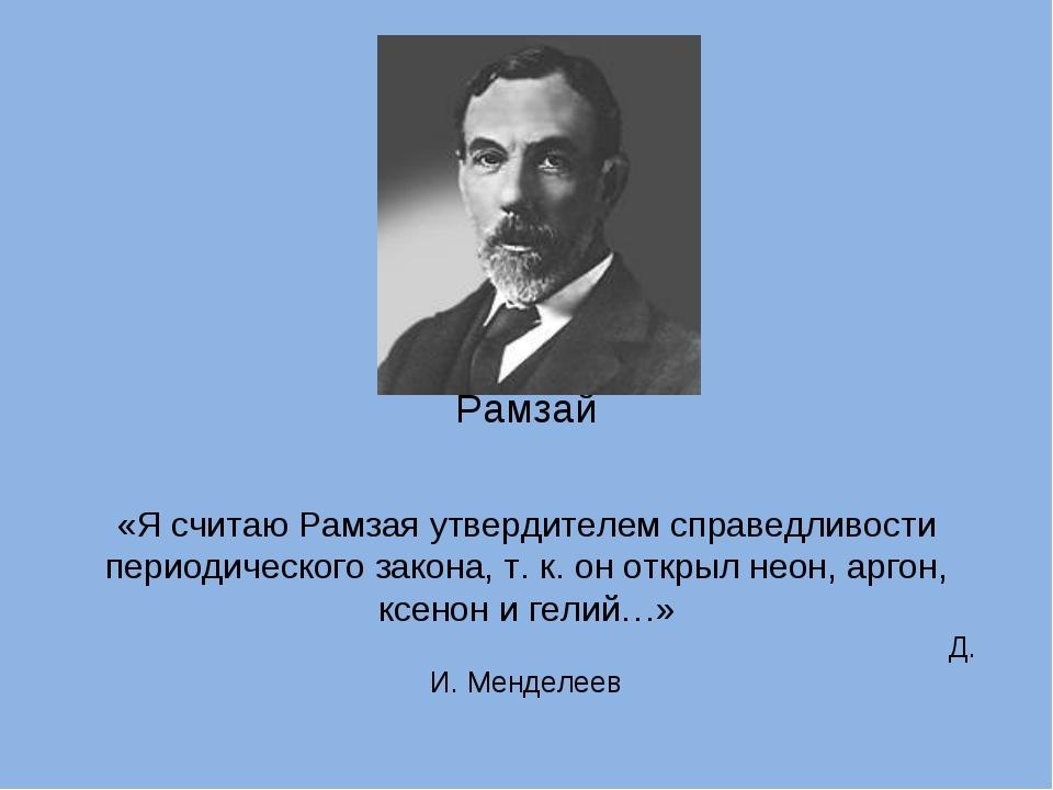 Рамзай «Я считаю Рамзая утвердителем справедливости периодического закона, т...