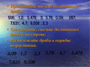Прочитайте только десятичные дроби: 506; 1,2; 5,478; 3; 3,78; 0,09; 287; 7,6