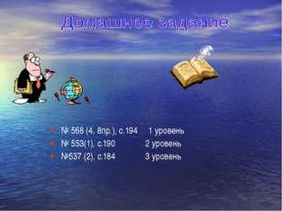 № 568 (4, 8пр.), с.194 1 уровень № 553(1), с.190 2 уровень №537 (2), с.184 3