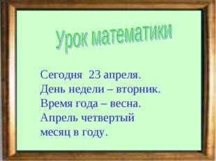 Сегодня 23 апреля. День недели – вторник. Время года – весна. Апрель четверты