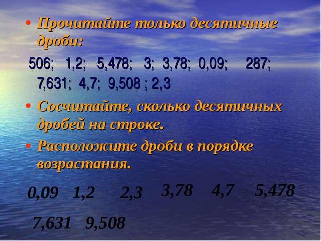 Прочитайте только десятичные дроби: 506; 1,2; 5,478; 3; 3,78; 0,09; 287; 7,6...