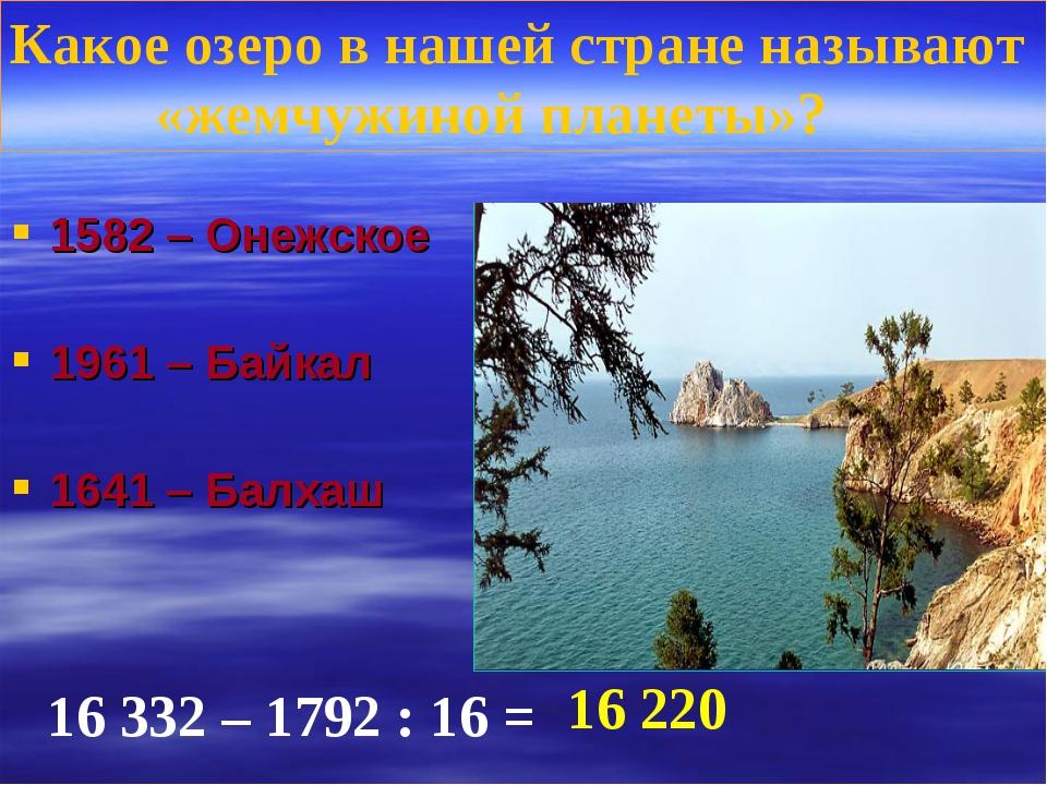 1582 – Онежское 1961 – Байкал 1641 – Балхаш Какое озеро в нашей стране называ...