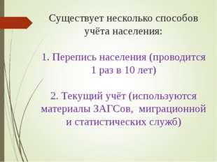 Существует несколько способов учёта населения: 1. Перепись населения (проводи