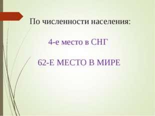 По численности населения: 4-е место в СНГ 62-Е МЕСТО В МИРЕ