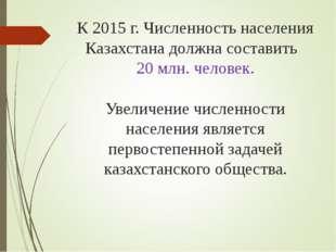 К 2015 г. Численность населения Казахстана должна составить 20 млн. человек.