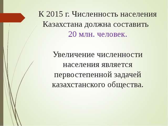 К 2015 г. Численность населения Казахстана должна составить 20 млн. человек....
