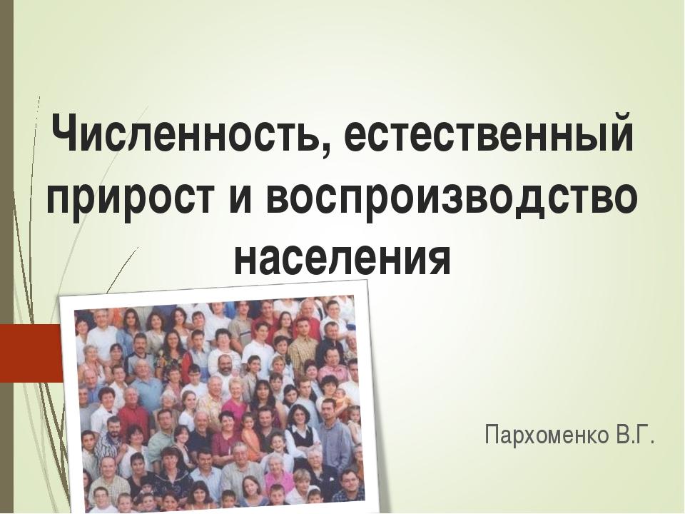 Численность, естественный прирост и воспроизводство населения Пархоменко В.Г.