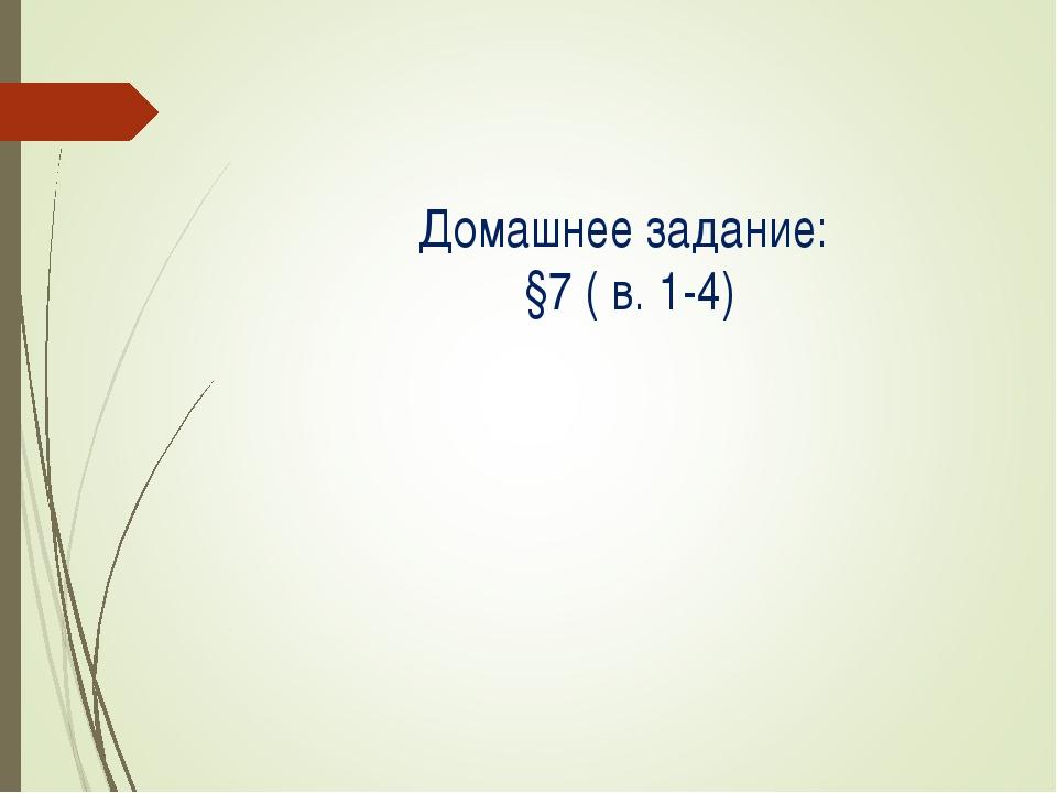 Домашнее задание: §7 ( в. 1-4)