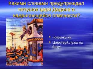 Какими словами предупреждал петушок царя Дадона о надвигающейся опасности? -К