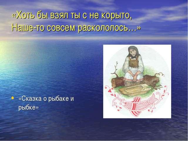 «Хоть бы взял ты с не корыто, Наше-то совсем раскололось…» «Сказка о рыбаке и...