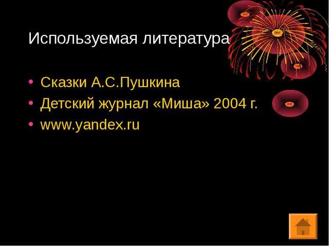 Используемая литература Сказки А.С.Пушкина Детский журнал «Миша» 2004 г. www....