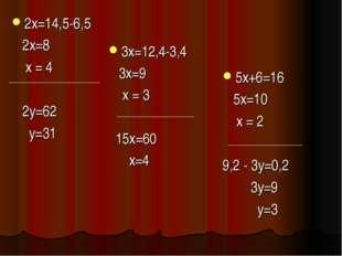2х=14,5-6,5 2х=8 х = 4 2у=62 у=31 3х=12,4-3,4 3х=9 х = 3 15х=60 х=4 5х+6=16 5