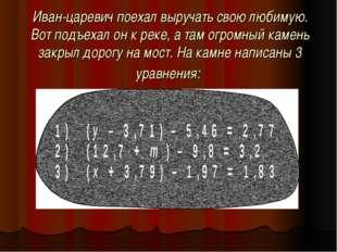 Иван-царевич поехал выручать свою любимую. Вот подъехал он к реке, а там огро