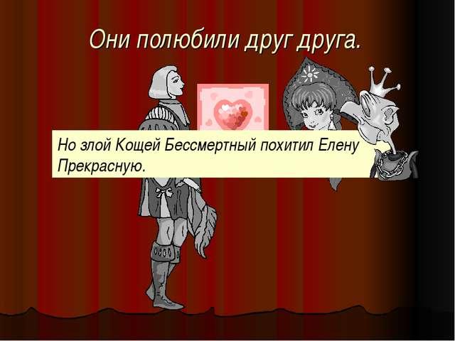 Они полюбили друг друга. Но злой Кощей Бессмертный похитил Елену Прекрасную.