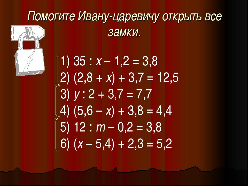 Помогите Ивану-царевичу открыть все замки. 35 : х – 1,2 = 3,8 (2,8 + х) + 3,7...