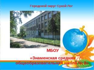 * МБОУ «Знаменская средняя общеобразовательная школа № 8» Городской округ Сух