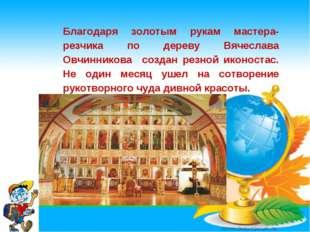 * Благодаря золотым рукам мастера- резчика по дереву Вячеслава Овчинникова со