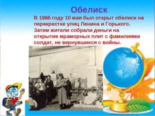* Обелиск В 1966 году 10 мая был открыт обелиск на перекрестке улиц Ленина и