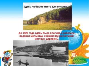 * До 1920 года здесь была плотина и работала водяная мельница, снабжая мукой