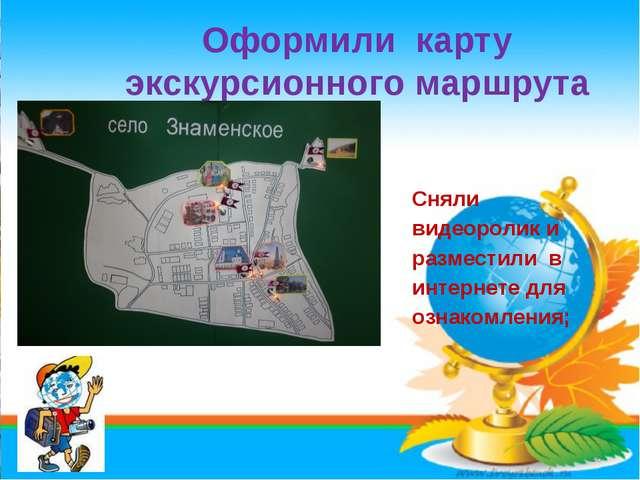 Оформили карту экскурсионного маршрута * Сняли видеоролик и разместили в инте...