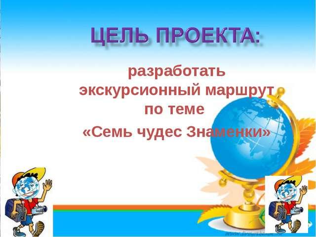 * разработать экскурсионный маршрут по теме «Семь чудес Знаменки»