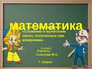 математика Учитель: Соколова М.А.  Г. Шарья Урок по математике «Сложение и